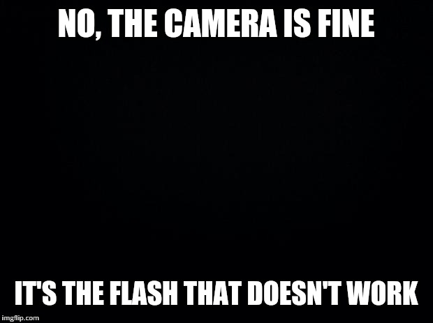 new fascinating photos of ocean floor | NO, THE CAMERA IS FINE IT'S THE FLASH THAT DOESN'T WORK | image tagged in black background | made w/ Imgflip meme maker