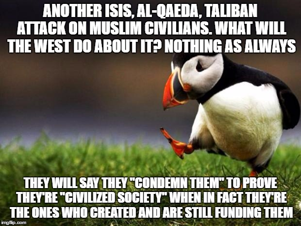 "Unpopular Opinion Puffin | ANOTHER ISIS, AL-QAEDA, TALIBAN ATTACK ON MUSLIM CIVILIANS. WHAT WILL THE WEST DO ABOUT IT? NOTHING AS ALWAYS THEY WILL SAY THEY ""CONDEMN TH 