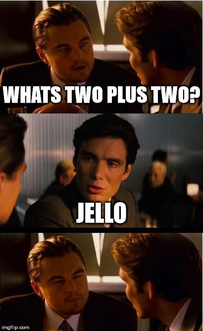 I know how to count 1 3 4 5. See. |  WHATS TWO PLUS TWO? JELLO | image tagged in memes,inception,jello,dork,chris,rock | made w/ Imgflip meme maker