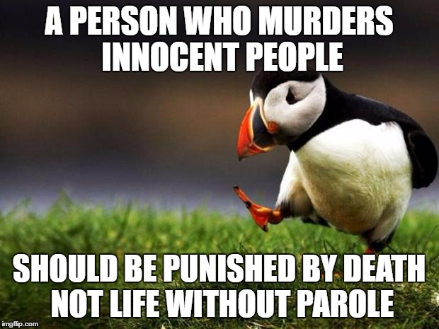 Unpopular Opinion Puffin Meme | A PERSON WHO MURDERS INNOCENT PEOPLE SHOULD BE PUNISHED BY DEATH NOT LIFE WITHOUT PAROLE | image tagged in memes,unpopular opinion puffin,death penalty,punishment | made w/ Imgflip meme maker