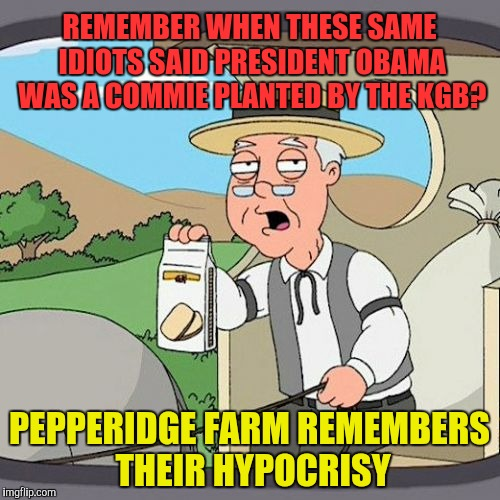 REMEMBER WHEN THESE SAME IDIOTS SAID PRESIDENT OBAMA WAS A COMMIE PLANTED BY THE KGB? PEPPERIDGE FARM REMEMBERS THEIR HYPOCRISY | made w/ Imgflip meme maker