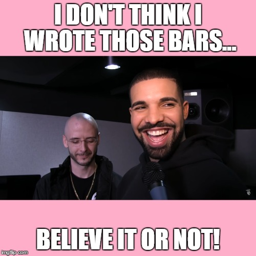 Drake doesn't think he wrote those bars...  | I DON'T THINK I WROTE THOSE BARS... BELIEVE IT OR NOT! | image tagged in drake,nardwuar,bars,ghost,ghostwriter,rumors | made w/ Imgflip meme maker
