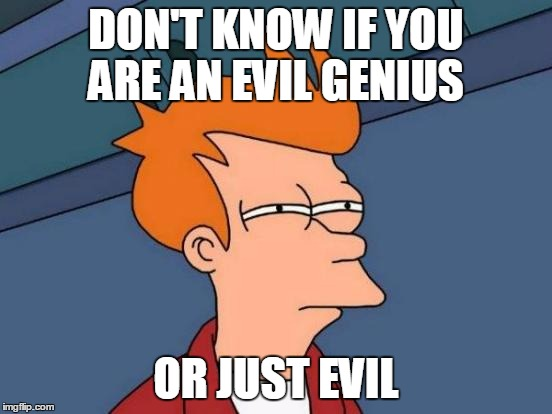 Futurama Fry Meme | DON'T KNOW IF YOU ARE AN EVIL GENIUS OR JUST EVIL | image tagged in memes,futurama fry | made w/ Imgflip meme maker