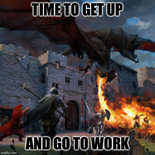 TIME TO GET UP; AND GO TO WORK | image tagged in memes,dragon | made w/ Imgflip meme maker
