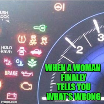 Just tell me before it's too late!!! | WHEN A WOMAN FINALLY TELLS YOU WHAT'S WRONG | image tagged in women problems,memes,boiling point,funny,men vs women | made w/ Imgflip meme maker