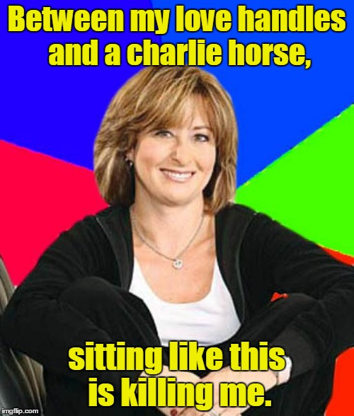 Suburban Mom | Between my love handles and a charlie horse, sitting like this is killing me. | image tagged in suburban mom | made w/ Imgflip meme maker
