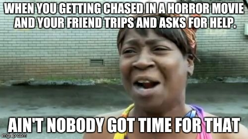 Aint Nobody Got Time For That Meme | WHEN YOU GETTING CHASED IN A HORROR MOVIE AND YOUR FRIEND TRIPS AND ASKS FOR HELP. AIN'T NOBODY GOT TIME FOR THAT | image tagged in memes,aint nobody got time for that | made w/ Imgflip meme maker