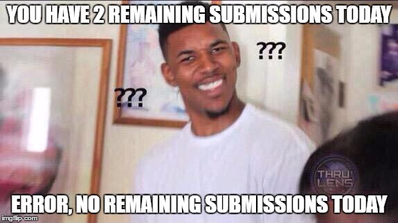 Black guy confused |  YOU HAVE 2 REMAINING SUBMISSIONS TODAY; ERROR, NO REMAINING SUBMISSIONS TODAY | image tagged in black guy confused | made w/ Imgflip meme maker