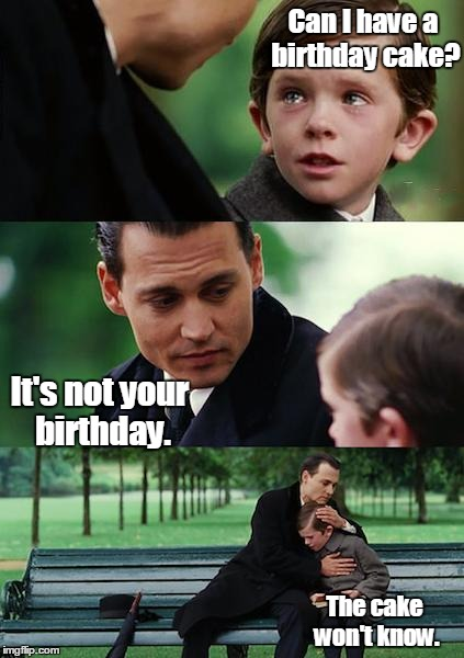 Finding Neverland Meme | Can I have a birthday cake? It's not your birthday. The cake won't know. | image tagged in memes,finding neverland | made w/ Imgflip meme maker
