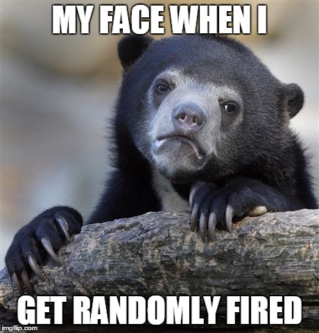 Confession Bear Meme | MY FACE WHEN I GET RANDOMLY FIRED | image tagged in memes,confession bear | made w/ Imgflip meme maker