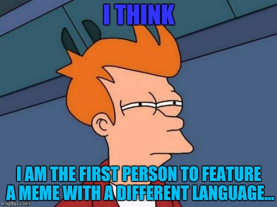 dang | I THINK I AM THE FIRST PERSON TO FEATURE A MEME WITH A DIFFERENT LANGUAGE... | image tagged in memes,futurama fry | made w/ Imgflip meme maker