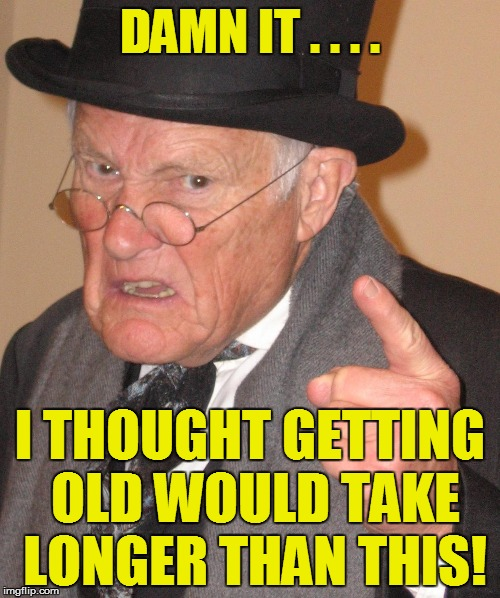 DAMN IT . . . . I THOUGHT GETTING OLD WOULD TAKE LONGER THAN THIS! | made w/ Imgflip meme maker