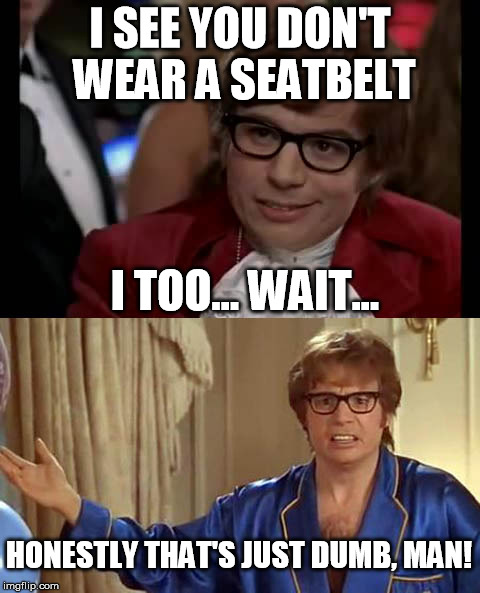 Don't drive dangerously. | I SEE YOU DON'T WEAR A SEATBELT I TOO... WAIT... HONESTLY THAT'S JUST DUMB, MAN! | image tagged in road safety,austin powers | made w/ Imgflip meme maker