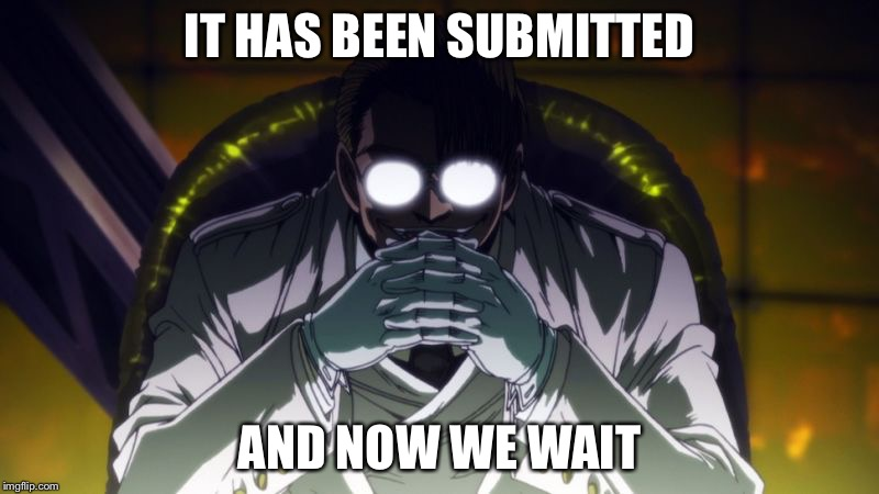 IT HAS BEEN SUBMITTED AND NOW WE WAIT | made w/ Imgflip meme maker