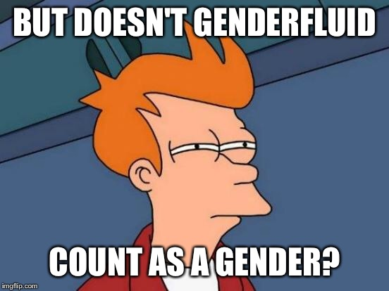 Futurama Fry Meme | BUT DOESN'T GENDERFLUID COUNT AS A GENDER? | image tagged in memes,futurama fry | made w/ Imgflip meme maker