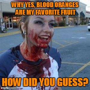 123guy's fruit week event | WHY YES, BLOOD ORANGES ARE MY FAVORITE FRUIT HOW DID YOU GUESS? | image tagged in bloody girl,fruit week | made w/ Imgflip meme maker
