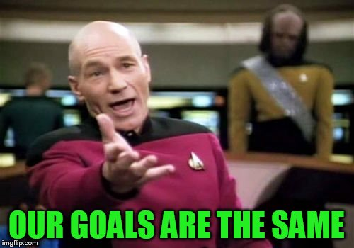 Picard Wtf Meme | OUR GOALS ARE THE SAME | image tagged in memes,picard wtf | made w/ Imgflip meme maker