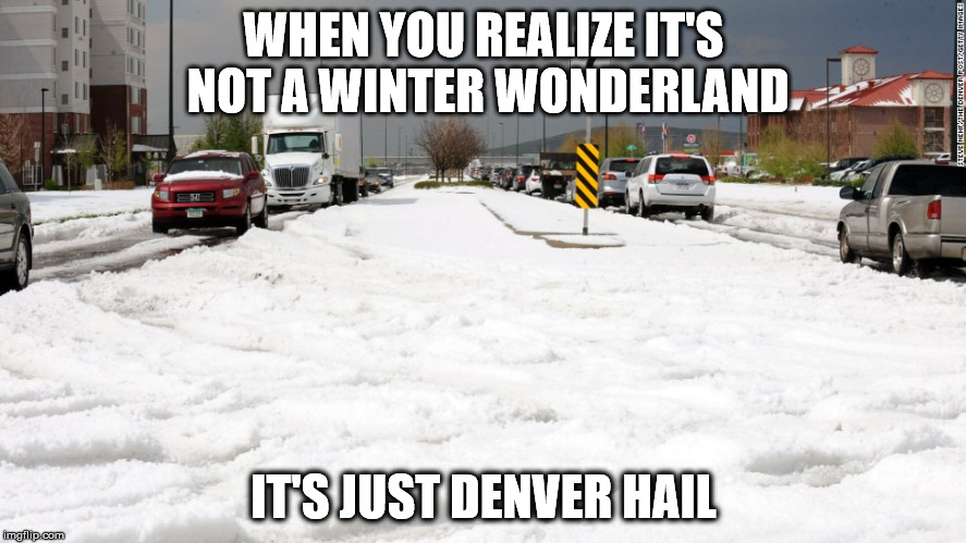 Denver Hail 2017 |  WHEN YOU REALIZE IT'S NOT A WINTER WONDERLAND; IT'S JUST DENVER HAIL | image tagged in denver,hail,storm,thunder,spring | made w/ Imgflip meme maker