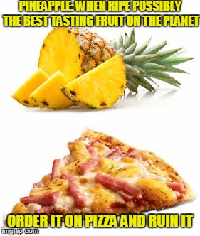 123guy's fruit week: Just stirring the pot | PINEAPPLE: WHEN RIPE POSSIBLY THE BEST TASTING FRUIT ON THE PLANET ORDER IT ON PIZZA AND RUIN IT | image tagged in pineapple,pineapple on pizza,meaningless argument | made w/ Imgflip meme maker