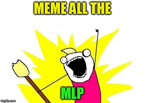 X All The Y Meme | MEME ALL THE MLP | image tagged in memes,x all the y | made w/ Imgflip meme maker