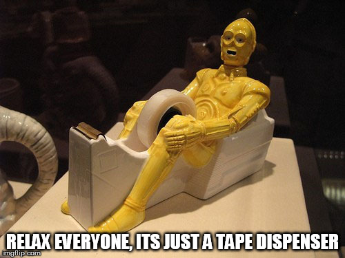 before you get too excited... Star Wars Week | RELAX EVERYONE, ITS JUST A TAPE DISPENSER | image tagged in tape dispenser,star wars week,c3po,star wars,inappropriate,funny | made w/ Imgflip meme maker