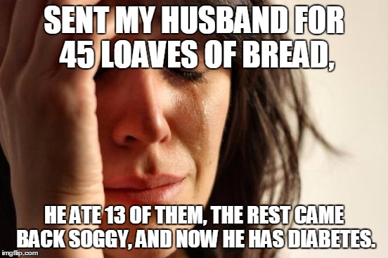 First World Problems Meme | SENT MY HUSBAND FOR 45 LOAVES OF BREAD, HE ATE 13 OF THEM, THE REST CAME BACK SOGGY, AND NOW HE HAS DIABETES. | image tagged in memes,first world problems | made w/ Imgflip meme maker