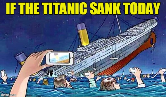 Era of smart phones and brainless people | IF THE TITANIC SANK TODAY | image tagged in memes,funny,smartphone,stupid people | made w/ Imgflip meme maker
