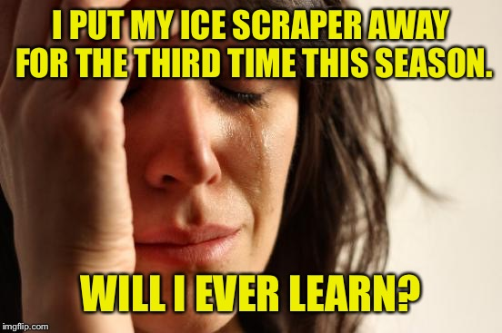 First World Problems Meme | I PUT MY ICE SCRAPER AWAY FOR THE THIRD TIME THIS SEASON. WILL I EVER LEARN? | image tagged in memes,first world problems | made w/ Imgflip meme maker