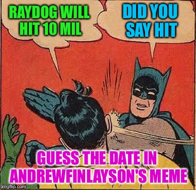 Guess when Raydog will hit 10 mil on AndrewFinlayson's meme:  https://imgflip.com/gif/1ldm7t | RAYDOG WILL HIT 10 MIL DID YOU SAY HIT GUESS THE DATE IN ANDREWFINLAYSON'S MEME | image tagged in memes,batman slapping robin,raydog 10 million point matrix icon,andrewfinlayson | made w/ Imgflip meme maker