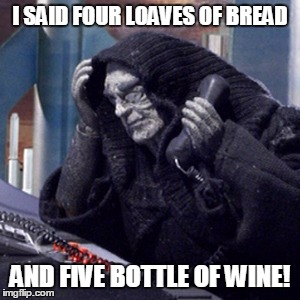 Robot Chicken | I SAID FOUR LOAVES OF BREAD AND FIVE BOTTLE OF WINE! | image tagged in robot chicken | made w/ Imgflip meme maker