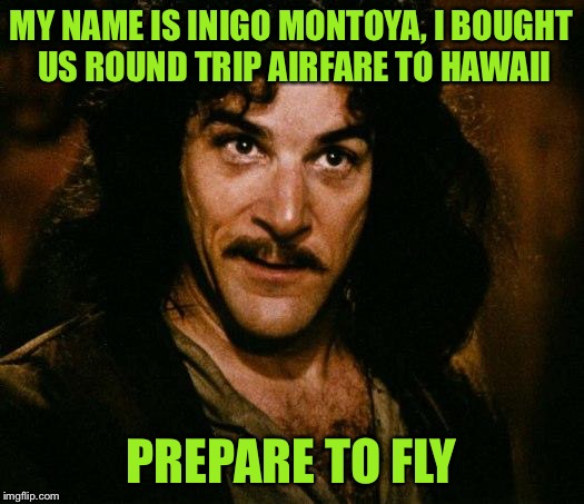Prepare to fly! | MY NAME IS INIGO MONTOYA, I BOUGHT US ROUND TRIP AIRFARE TO HAWAII PREPARE TO FLY | image tagged in memes,inigo montoya,inspired by ozman,prepare to fly,but not on united,screw them | made w/ Imgflip meme maker