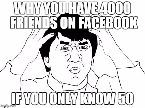 Jackie Chan WTF Meme | WHY YOU HAVE 4000 FRIENDS ON FACEBOOK IF YOU ONLY KNOW 50 | image tagged in memes,jackie chan wtf | made w/ Imgflip meme maker