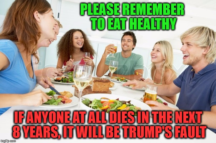 Trump's Fault | PLEASE REMEMBER TO EAT HEALTHY IF ANYONE AT ALL DIES IN THE NEXT 8 YEARS, IT WILL BE TRUMP'S FAULT | image tagged in ahca,obamacare,health care | made w/ Imgflip meme maker
