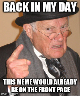Back In My Day Meme | BACK IN MY DAY THIS MEME WOULD ALREADY BE ON THE FRONT PAGE | image tagged in memes,back in my day | made w/ Imgflip meme maker