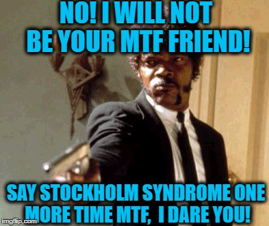 Say That Again I Dare You Meme | NO! I WILL NOT BE YOUR MTF FRIEND! SAY STOCKHOLM SYNDROME ONE MORE TIME MTF,  I DARE YOU! | image tagged in memes,say that again i dare you | made w/ Imgflip meme maker