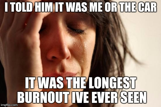 First World Problems Meme | I TOLD HIM IT WAS ME OR THE CAR IT WAS THE LONGEST BURNOUT IVE EVER SEEN | image tagged in memes,first world problems | made w/ Imgflip meme maker