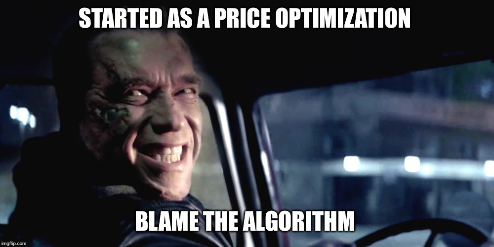 Terminator Genisys Smile |  STARTED AS A PRICE OPTIMIZATION; BLAME THE ALGORITHM | image tagged in terminator genisys smile | made w/ Imgflip meme maker