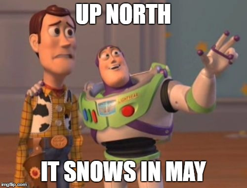 X, X Everywhere Meme | UP NORTH IT SNOWS IN MAY | image tagged in memes,x,x everywhere,x x everywhere | made w/ Imgflip meme maker
