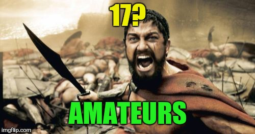 Sparta Leonidas Meme | 17? AMATEURS | image tagged in memes,sparta leonidas | made w/ Imgflip meme maker