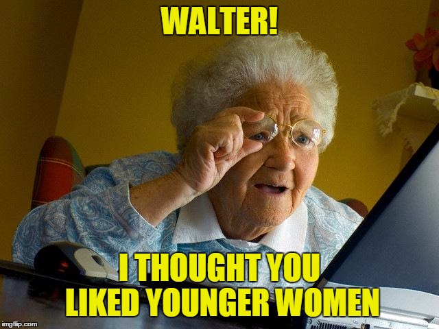 Grandma Finds The Internet Meme | WALTER! I THOUGHT YOU LIKED YOUNGER WOMEN | image tagged in memes,grandma finds the internet | made w/ Imgflip meme maker