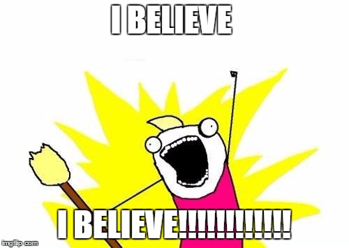 X All The Y Meme | I BELIEVE I BELIEVE!!!!!!!!!!!! | image tagged in memes,x all the y | made w/ Imgflip meme maker