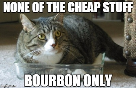 NONE OF THE CHEAP STUFF BOURBON ONLY | made w/ Imgflip meme maker
