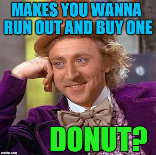 Creepy Condescending Wonka Meme | MAKES YOU WANNA RUN OUT AND BUY ONE DONUT? | image tagged in memes,creepy condescending wonka | made w/ Imgflip meme maker