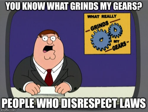 Peter Griffin News Meme | YOU KNOW WHAT GRINDS MY GEARS? PEOPLE WHO DISRESPECT LAWS | image tagged in memes,peter griffin news | made w/ Imgflip meme maker