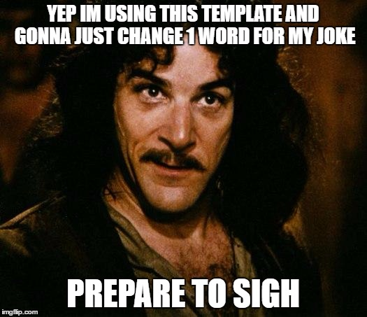 Inigo Montoya Meme | YEP IM USING THIS TEMPLATE AND GONNA JUST CHANGE 1 WORD FOR MY JOKE PREPARE TO SIGH | image tagged in memes,inigo montoya | made w/ Imgflip meme maker