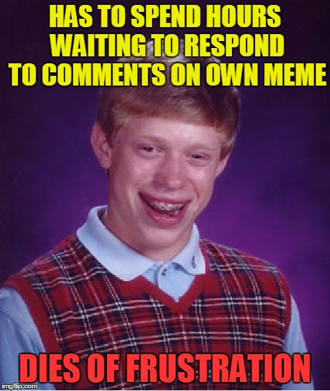 Bad Luck Brian Meme | HAS TO SPEND HOURS WAITING TO RESPOND TO COMMENTS ON OWN MEME DIES OF FRUSTRATION | image tagged in memes,bad luck brian | made w/ Imgflip meme maker