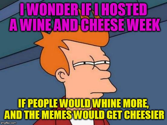 Futurama Fry Meme | I WONDER IF I HOSTED A WINE AND CHEESE WEEK IF PEOPLE WOULD WHINE MORE, AND THE MEMES WOULD GET CHEESIER | image tagged in memes,futurama fry | made w/ Imgflip meme maker