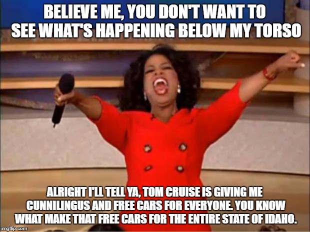 Oprah You Get A | BELIEVE ME, YOU DON'T WANT TO SEE WHAT'S HAPPENING BELOW MY TORSO ALRIGHT I'LL TELL YA, TOM CRUISE IS GIVING ME CUNNILINGUS AND FREE CARS FO | image tagged in memes,oprah you get a | made w/ Imgflip meme maker