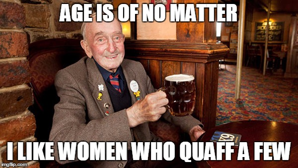 AGE IS OF NO MATTER I LIKE WOMEN WHO QUAFF A FEW | made w/ Imgflip meme maker