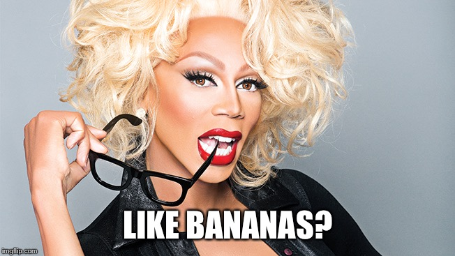 Ru Paul | LIKE BANANAS? | image tagged in ru paul | made w/ Imgflip meme maker